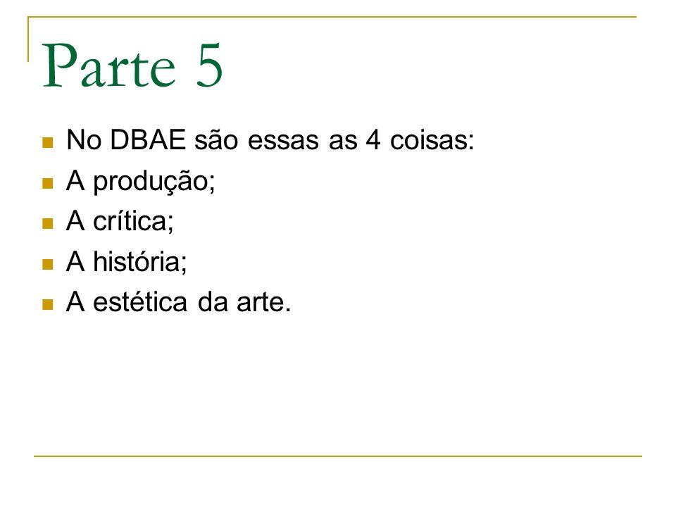 Parte 5 No DBAE são essas as 4 coisas: A produção; A crítica; A história; A estética da arte.