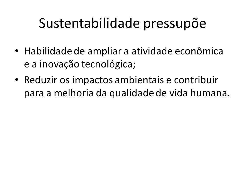 Sustentabilidade pressupõe Habilidade de ampliar a atividade econômica e a inovação tecnológica; Reduzir os impactos ambientais e contribuir para a me