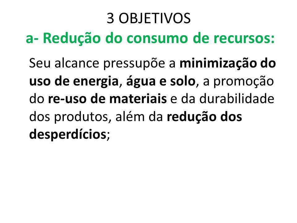 3 OBJETIVOS a- Redução do consumo de recursos: Seu alcance pressupõe a minimização do uso de energia, água e solo, a promoção do re-uso de materiais e
