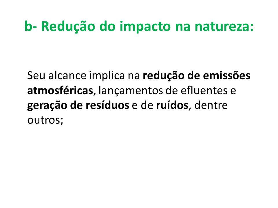 b- Redução do impacto na natureza: Seu alcance implica na redução de emissões atmosféricas, lançamentos de efluentes e geração de resíduos e de ruídos