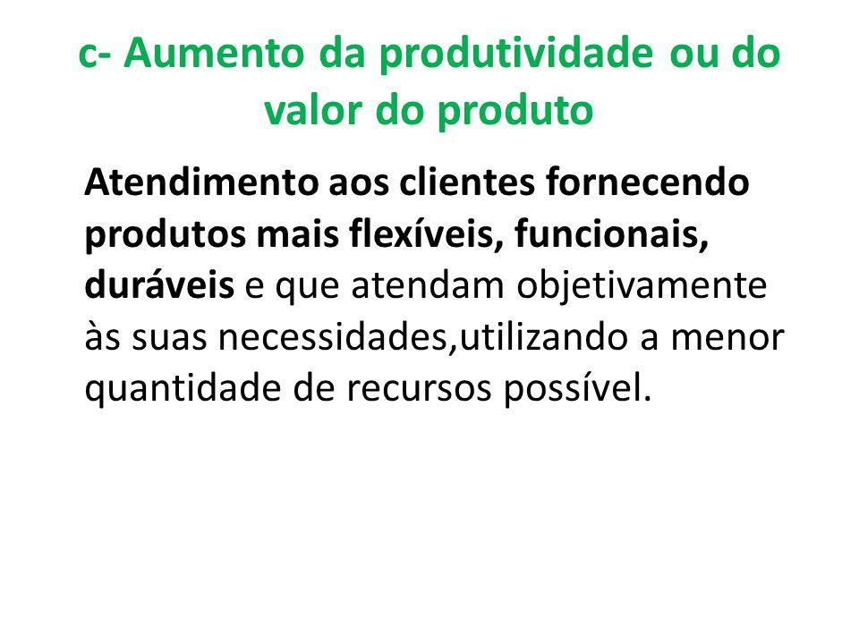 c- Aumento da produtividade ou do valor do produto Atendimento aos clientes fornecendo produtos mais flexíveis, funcionais, duráveis e que atendam obj