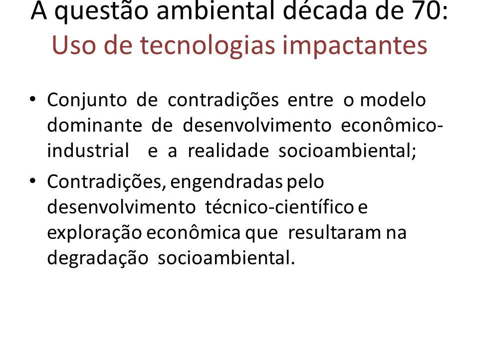 A questão ambiental década de 70: Uso de tecnologias impactantes Conjunto de contradições entre o modelo dominante de desenvolvimento econômico- indus