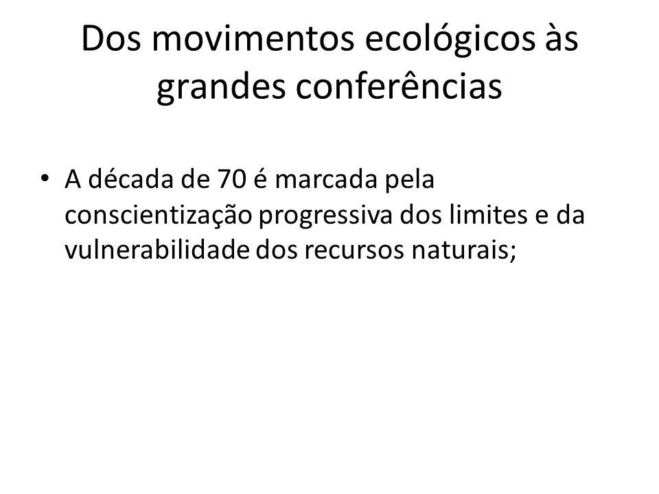 Dos movimentos ecológicos às grandes conferências A década de 70 é marcada pela conscientização progressiva dos limites e da vulnerabilidade dos recur
