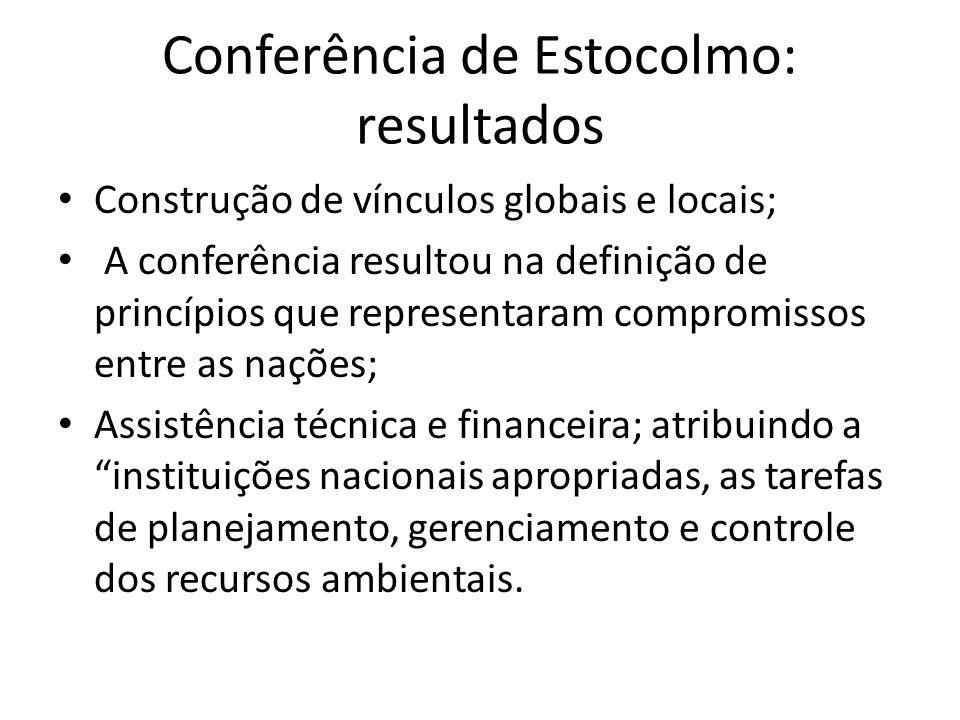 Conferência de Estocolmo: resultados Construção de vínculos globais e locais; A conferência resultou na definição de princípios que representaram comp