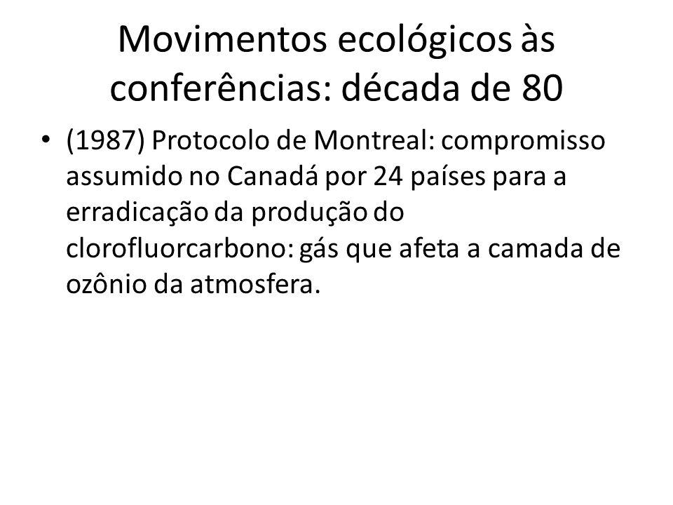 Movimentos ecológicos às conferências: década de 80 (1987) Protocolo de Montreal: compromisso assumido no Canadá por 24 países para a erradicação da p