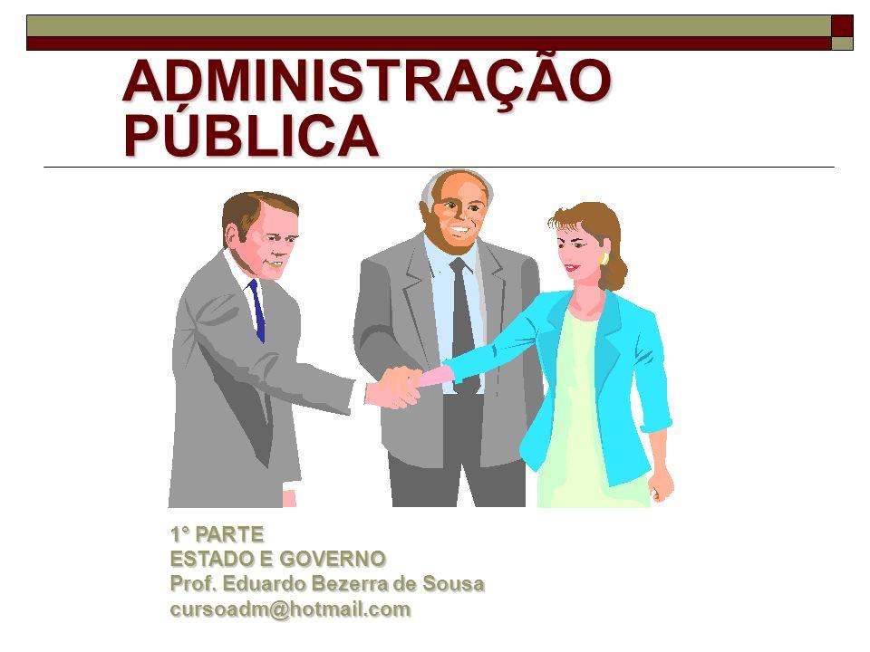 ADMINISTRAÇÃO PÚBLICA 1° PARTE ESTADO E GOVERNO Prof. Eduardo Bezerra de Sousa cursoadm@hotmail.com