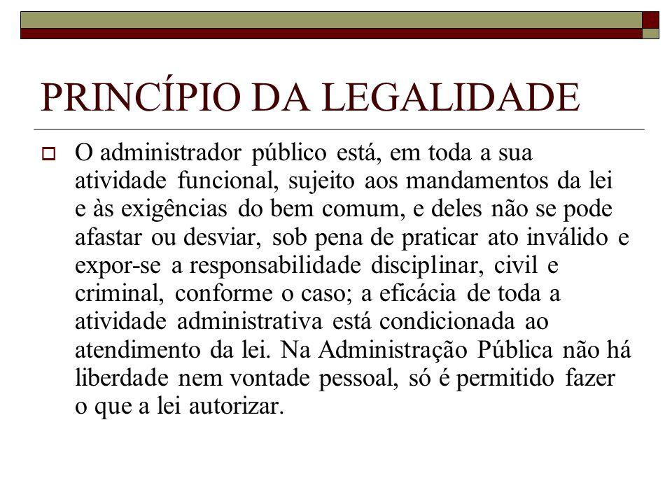 PRINCÍPIO DA LEGALIDADE O administrador público está, em toda a sua atividade funcional, sujeito aos mandamentos da lei e às exigências do bem comum,