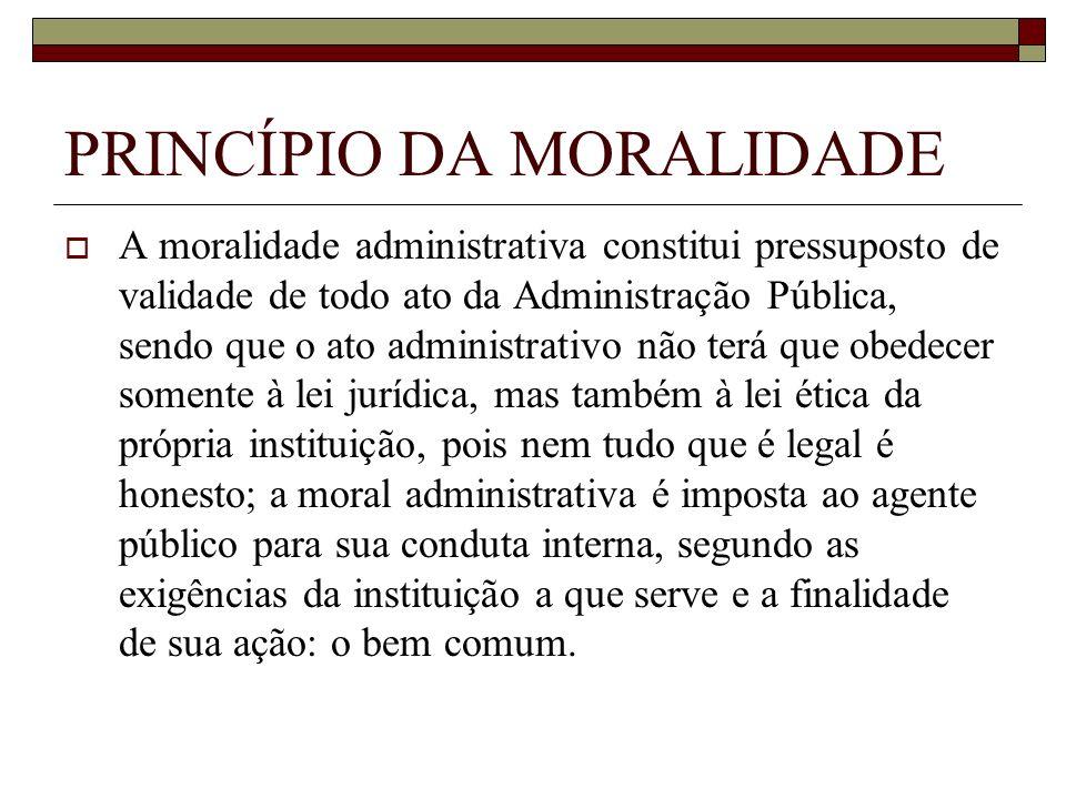 PRINCÍPIO DA MORALIDADE A moralidade administrativa constitui pressuposto de validade de todo ato da Administração Pública, sendo que o ato administra