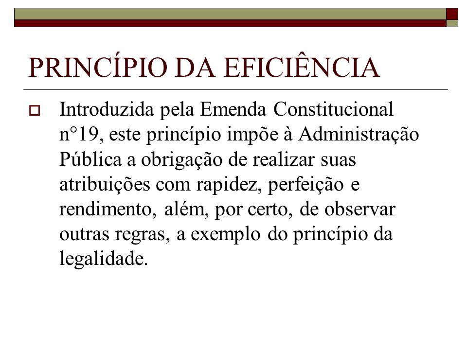 PRINCÍPIO DA EFICIÊNCIA Introduzida pela Emenda Constitucional n°19, este princípio impõe à Administração Pública a obrigação de realizar suas atribui