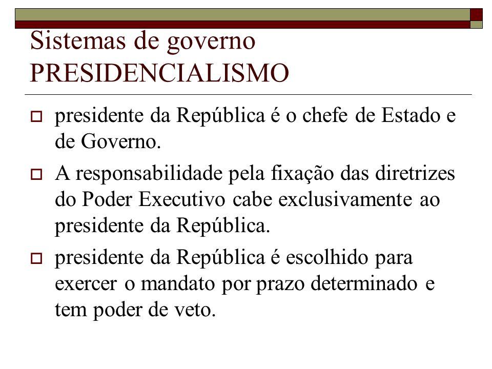 Sistemas de governo PRESIDENCIALISMO presidente da República é o chefe de Estado e de Governo. A responsabilidade pela fixação das diretrizes do Poder