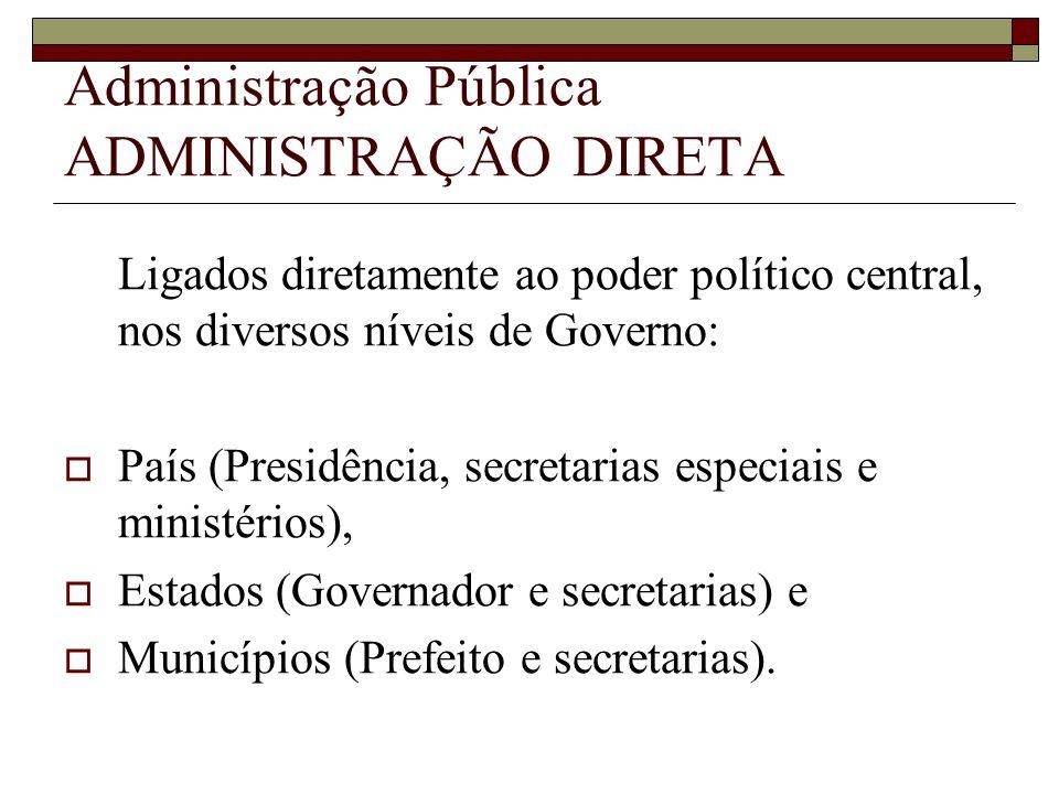 Administração Pública ADMINISTRAÇÃO DIRETA Ligados diretamente ao poder político central, nos diversos níveis de Governo: País (Presidência, secretari