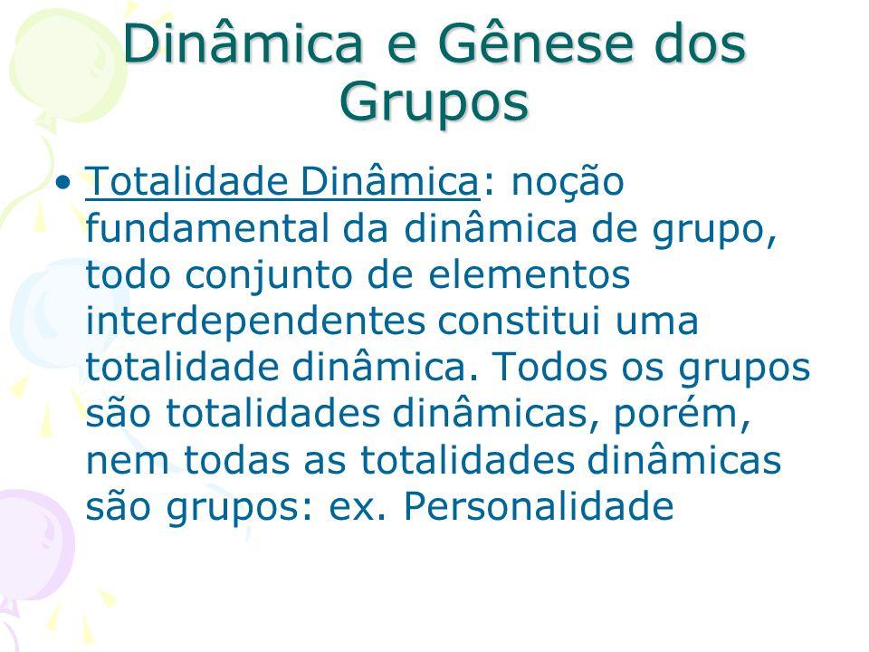 Dinâmica e Gênese dos Grupos Totalidade Dinâmica: noção fundamental da dinâmica de grupo, todo conjunto de elementos interdependentes constitui uma to