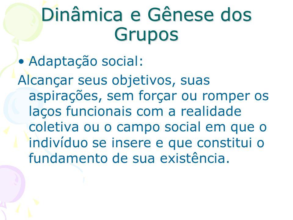 Dinâmica e Gênese dos Grupos Adaptação social: Alcançar seus objetivos, suas aspirações, sem forçar ou romper os laços funcionais com a realidade cole