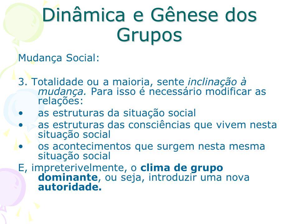 Dinâmica e Gênese dos Grupos Mudança Social: 3. Totalidade ou a maioria, sente inclinação à mudança. Para isso é necessário modificar as relações: as