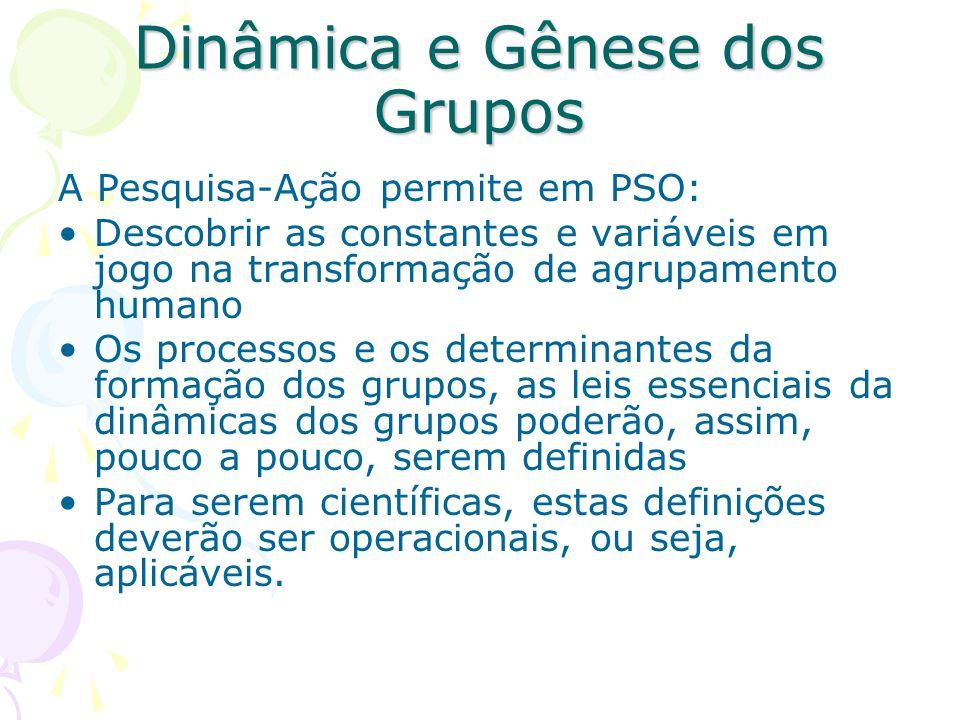 Dinâmica e Gênese dos Grupos A Pesquisa-Ação permite em PSO: Descobrir as constantes e variáveis em jogo na transformação de agrupamento humano Os pro