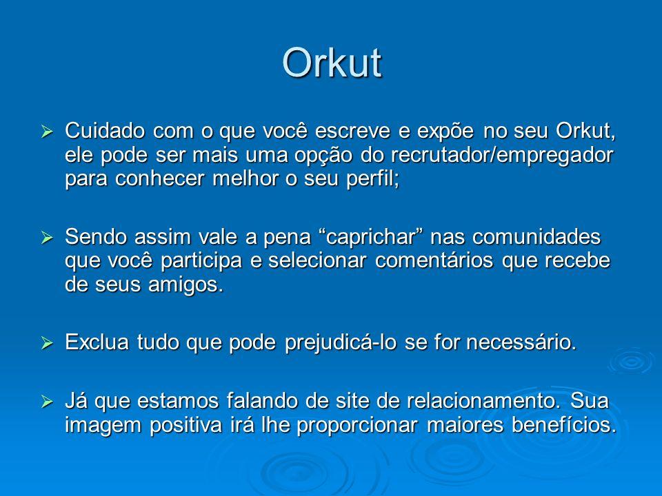 Orkut Cuidado com o que você escreve e expõe no seu Orkut, ele pode ser mais uma opção do recrutador/empregador para conhecer melhor o seu perfil; Cui