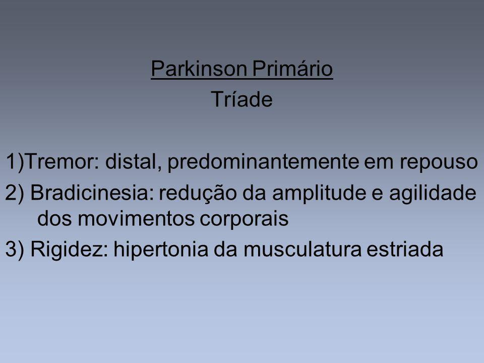 Parkinson Primário Tríade 1)Tremor: distal, predominantemente em repouso 2) Bradicinesia: redução da amplitude e agilidade dos movimentos corporais 3)