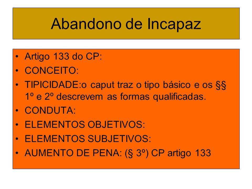 Abandono de Incapaz Artigo 133 do CP: CONCEITO: TIPICIDADE:o caput traz o tipo básico e os §§ 1º e 2º descrevem as formas qualificadas. CONDUTA: ELEME