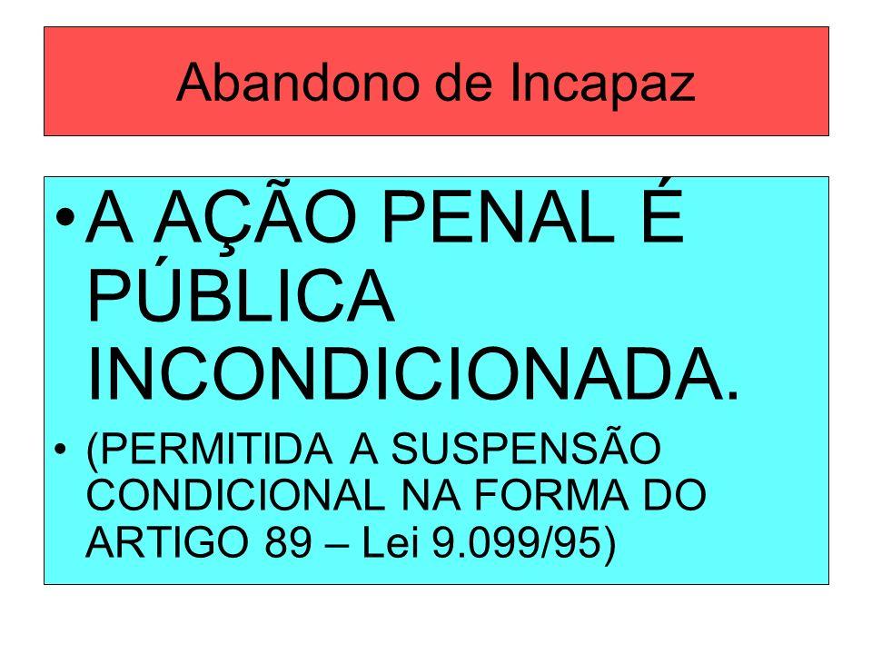 Abandono de Incapaz A AÇÃO PENAL É PÚBLICA INCONDICIONADA. (PERMITIDA A SUSPENSÃO CONDICIONAL NA FORMA DO ARTIGO 89 – Lei 9.099/95)