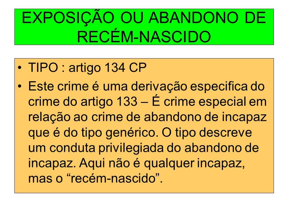 EXPOSIÇÃO OU ABANDONO DE RECÉM-NASCIDO TIPO : artigo 134 CP Este crime é uma derivação especifica do crime do artigo 133 – É crime especial em relação