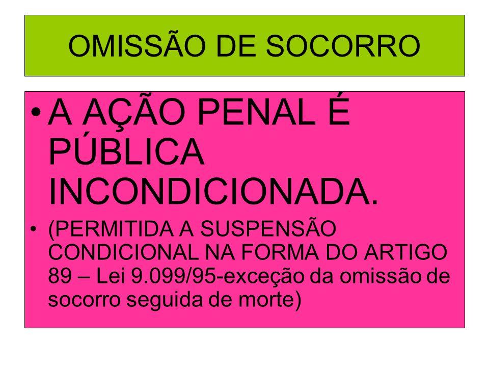 OMISSÃO DE SOCORRO A AÇÃO PENAL É PÚBLICA INCONDICIONADA. (PERMITIDA A SUSPENSÃO CONDICIONAL NA FORMA DO ARTIGO 89 – Lei 9.099/95-exceção da omissão d