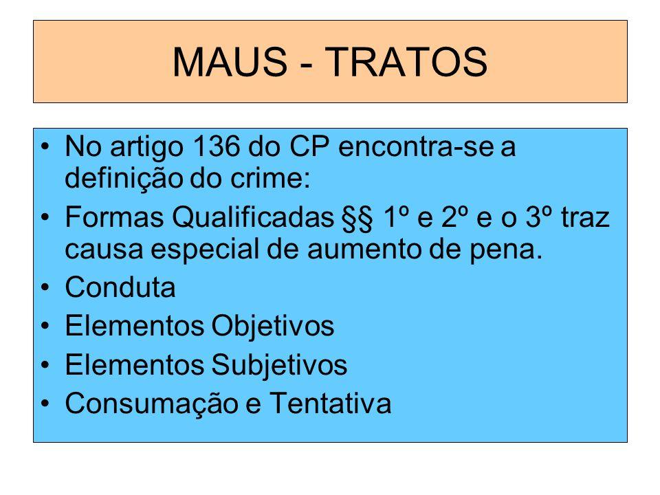 MAUS - TRATOS No artigo 136 do CP encontra-se a definição do crime: Formas Qualificadas §§ 1º e 2º e o 3º traz causa especial de aumento de pena. Cond