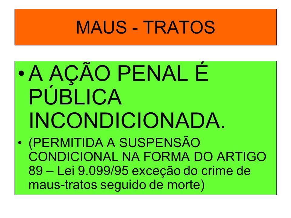 MAUS - TRATOS A AÇÃO PENAL É PÚBLICA INCONDICIONADA. (PERMITIDA A SUSPENSÃO CONDICIONAL NA FORMA DO ARTIGO 89 – Lei 9.099/95 exceção do crime de maus-