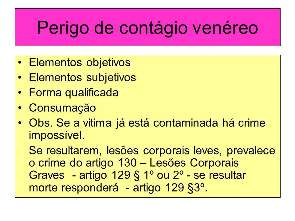 Perigo de contágio venéreo Elementos objetivos Elementos subjetivos Forma qualificada Consumação Obs. Se a vitima já está contaminada há crime impossí