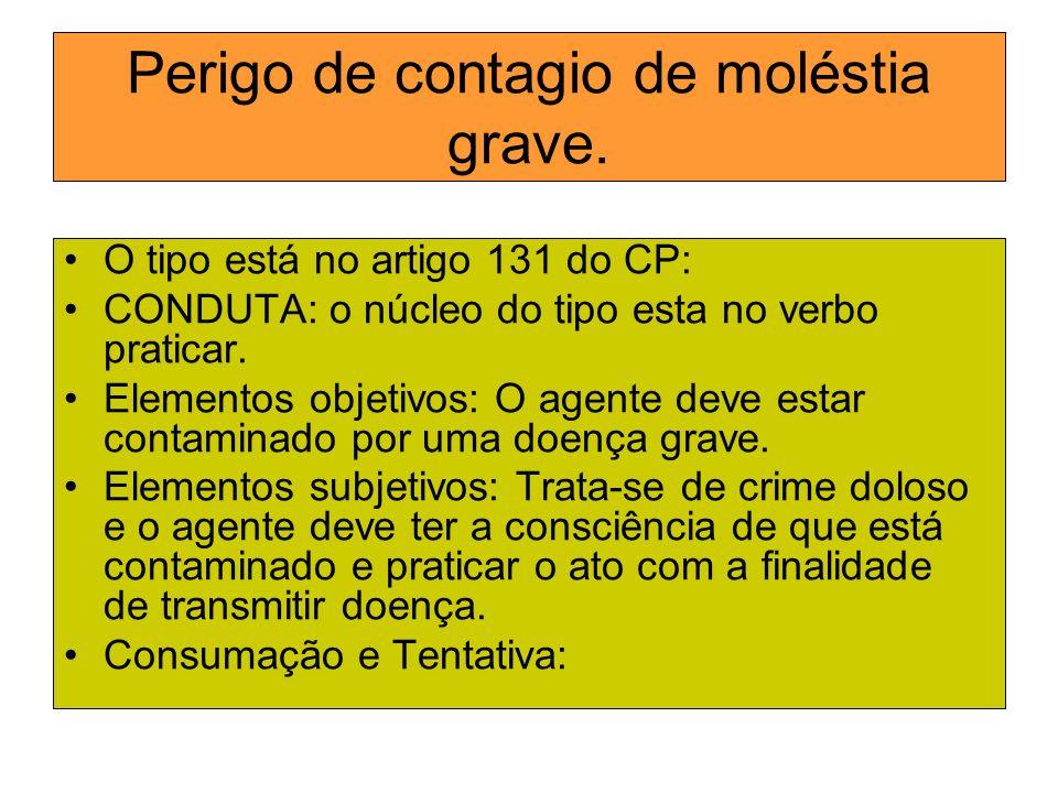 Perigo de contagio de moléstia grave. O tipo está no artigo 131 do CP: CONDUTA: o núcleo do tipo esta no verbo praticar. Elementos objetivos: O agente