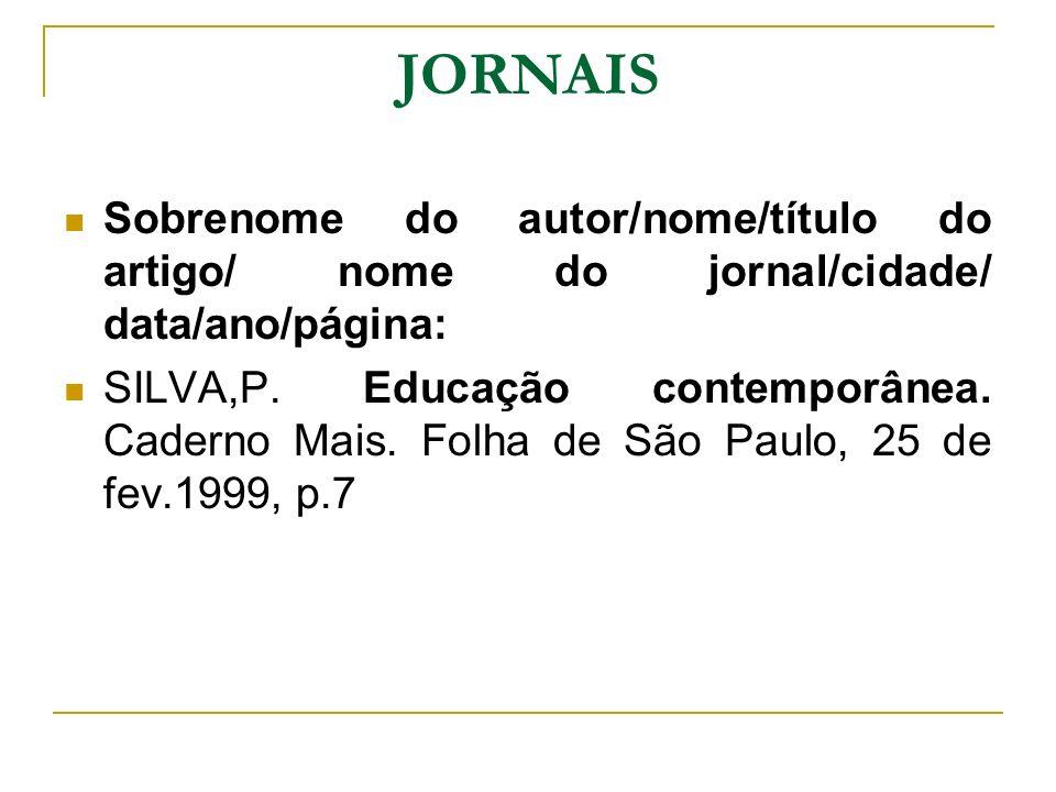 JORNAIS Sobrenome do autor/nome/título do artigo/ nome do jornal/cidade/ data/ano/página: SILVA,P. Educação contemporânea. Caderno Mais. Folha de São
