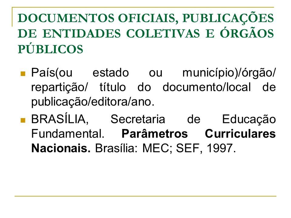 DOCUMENTOS OFICIAIS, PUBLICAÇÕES DE ENTIDADES COLETIVAS E ÓRGÃOS PÚBLICOS País(ou estado ou município)/órgão/ repartição/ título do documento/local de