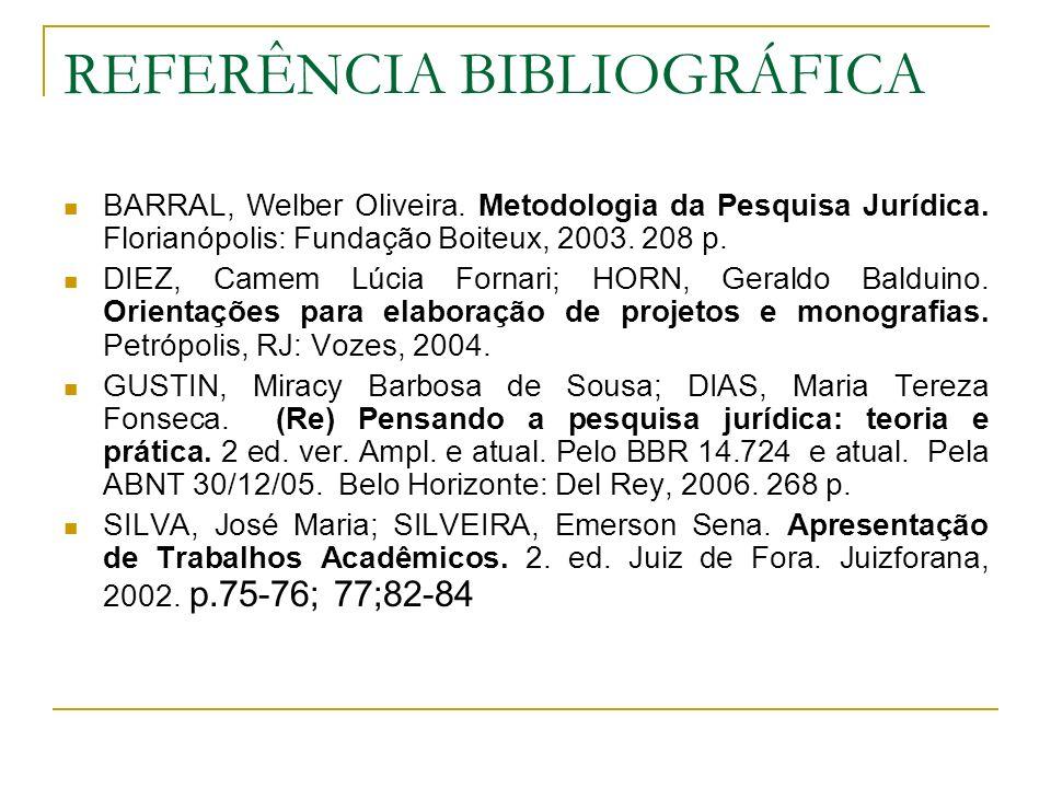 REFERÊNCIA BIBLIOGRÁFICA BARRAL, Welber Oliveira. Metodologia da Pesquisa Jurídica. Florianópolis: Fundação Boiteux, 2003. 208 p. DIEZ, Camem Lúcia Fo