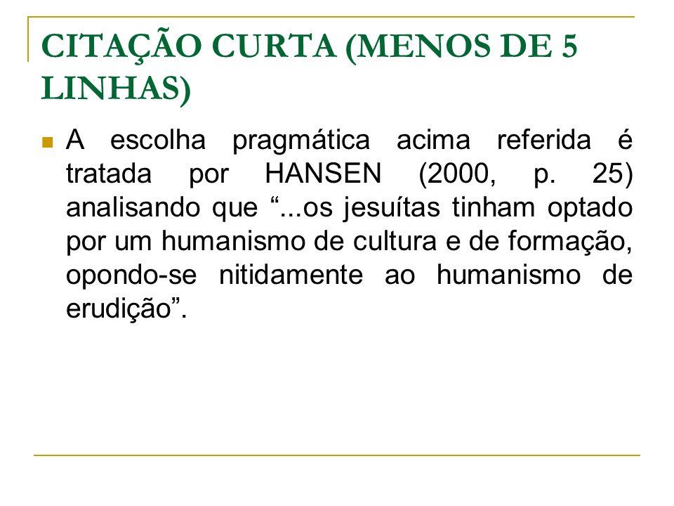 CITAÇÃO CURTA (MENOS DE 5 LINHAS) A escolha pragmática acima referida é tratada por HANSEN (2000, p. 25) analisando que...os jesuítas tinham optado po