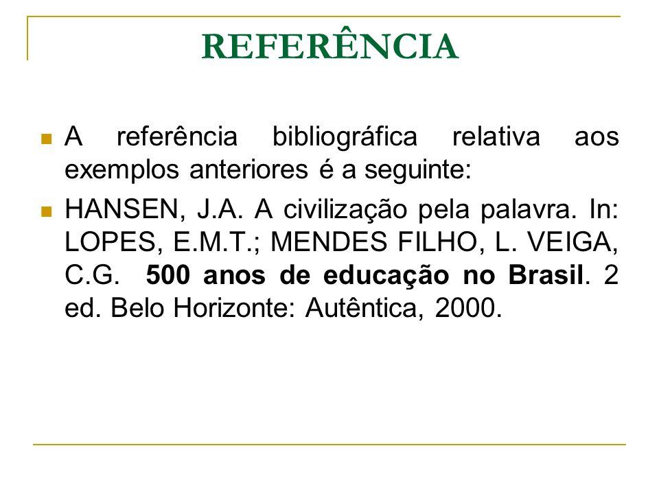 REFERÊNCIA A referência bibliográfica relativa aos exemplos anteriores é a seguinte: HANSEN, J.A. A civilização pela palavra. In: LOPES, E.M.T.; MENDE