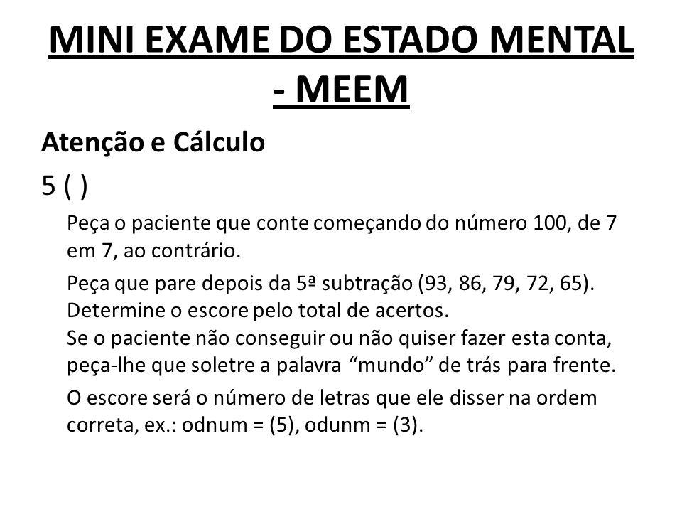 MINI EXAME DO ESTADO MENTAL - MEEM Atenção e Cálculo 5 ( ) Peça o paciente que conte começando do número 100, de 7 em 7, ao contrário. Peça que pare d