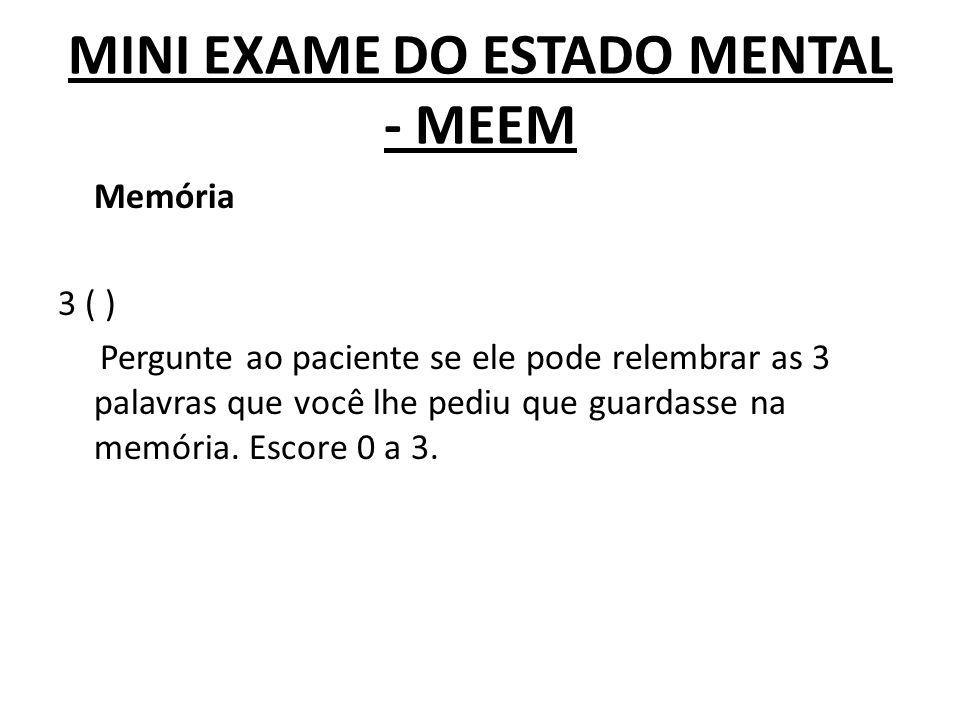 MINI EXAME DO ESTADO MENTAL - MEEM Memória 3 ( ) Pergunte ao paciente se ele pode relembrar as 3 palavras que você lhe pediu que guardasse na memória.