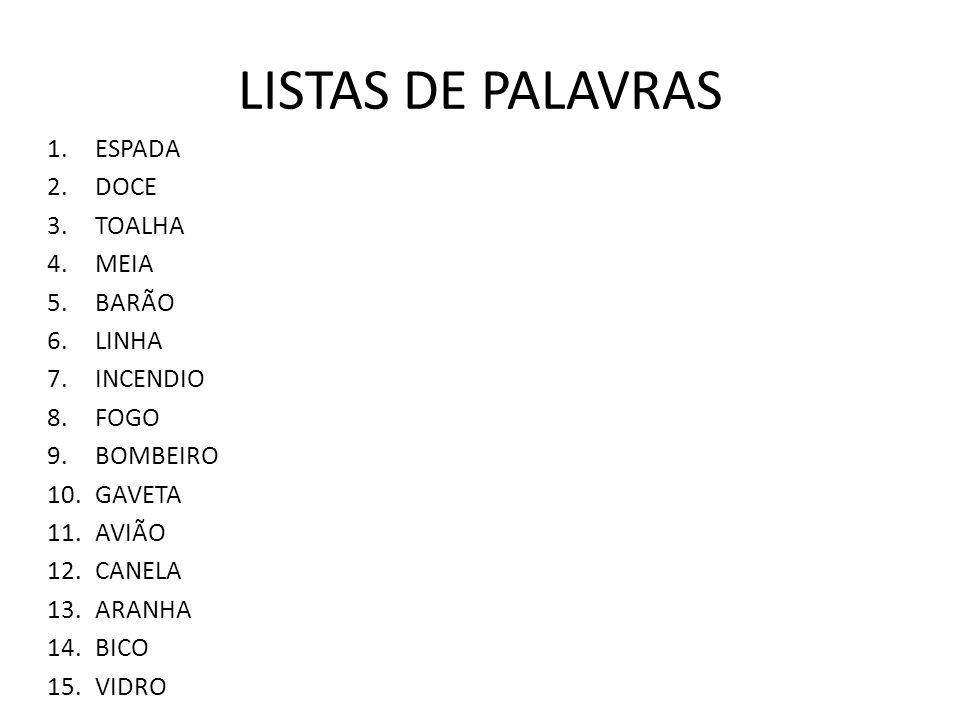 LISTAS DE PALAVRAS 1.ESPADA 2.DOCE 3.TOALHA 4.MEIA 5.BARÃO 6.LINHA 7.INCENDIO 8.FOGO 9.BOMBEIRO 10.GAVETA 11.AVIÃO 12.CANELA 13.ARANHA 14.BICO 15.VIDR