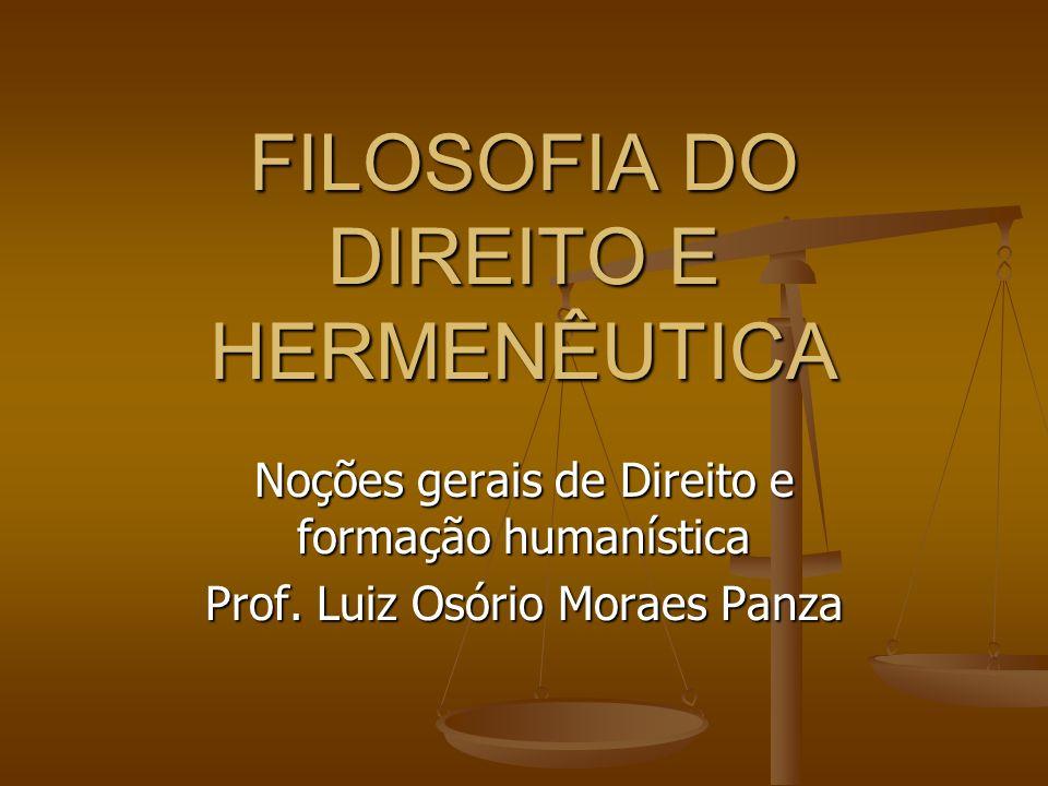 FILOSOFIA DO DIREITO E HERMENÊUTICA Noções gerais de Direito e formação humanística Prof. Luiz Osório Moraes Panza
