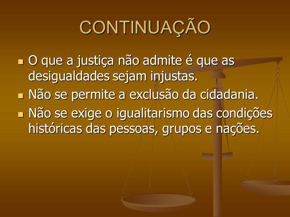 CONTINUAÇÃO O que a justiça não admite é que as desigualdades sejam injustas. O que a justiça não admite é que as desigualdades sejam injustas. Não se