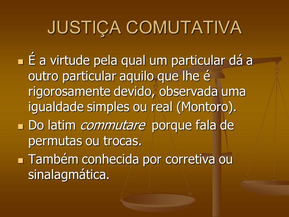 JUSTIÇA COMUTATIVA É a virtude pela qual um particular dá a outro particular aquilo que lhe é rigorosamente devido, observada uma igualdade simples ou