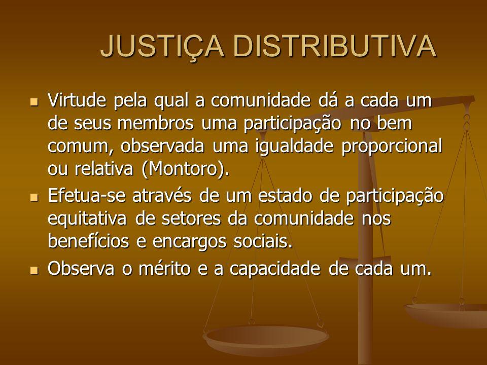 JUSTIÇA DISTRIBUTIVA Virtude pela qual a comunidade dá a cada um de seus membros uma participação no bem comum, observada uma igualdade proporcional o