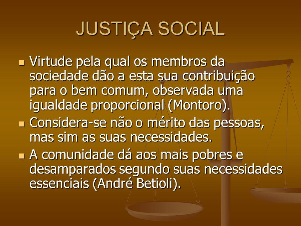 JUSTIÇA SOCIAL Virtude pela qual os membros da sociedade dão a esta sua contribuição para o bem comum, observada uma igualdade proporcional (Montoro).