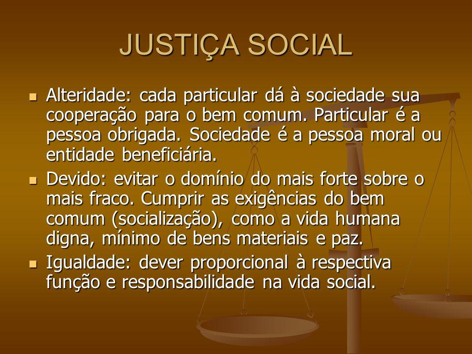 JUSTIÇA SOCIAL Alteridade: cada particular dá à sociedade sua cooperação para o bem comum. Particular é a pessoa obrigada. Sociedade é a pessoa moral