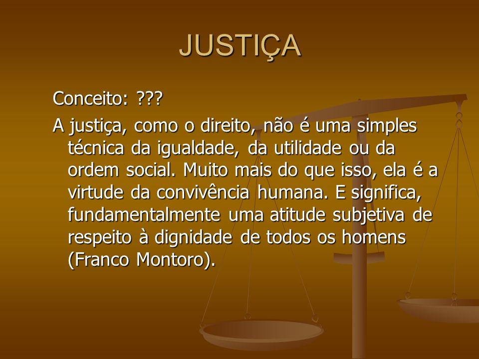JUSTIÇA Conceito: ??? A justiça, como o direito, não é uma simples técnica da igualdade, da utilidade ou da ordem social. Muito mais do que isso, ela