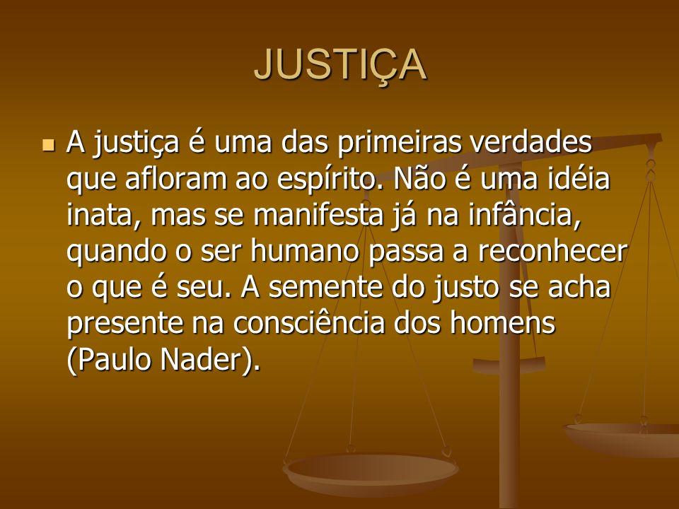 JUSTIÇA A justiça é uma das primeiras verdades que afloram ao espírito. Não é uma idéia inata, mas se manifesta já na infância, quando o ser humano pa