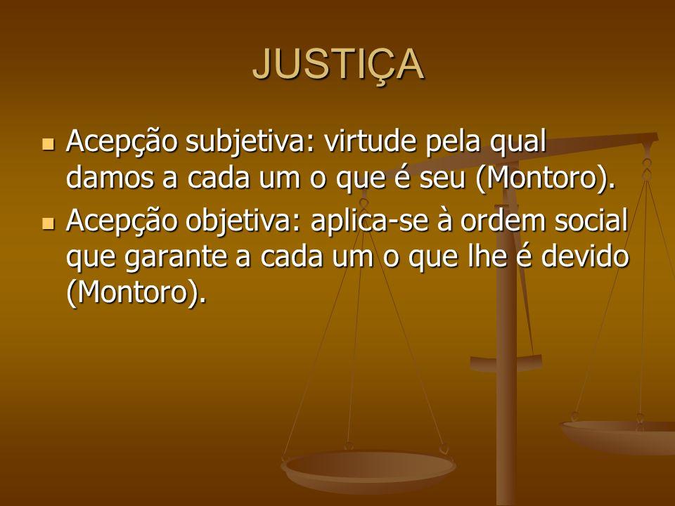 JUSTIÇA Acepção subjetiva: virtude pela qual damos a cada um o que é seu (Montoro). Acepção subjetiva: virtude pela qual damos a cada um o que é seu (
