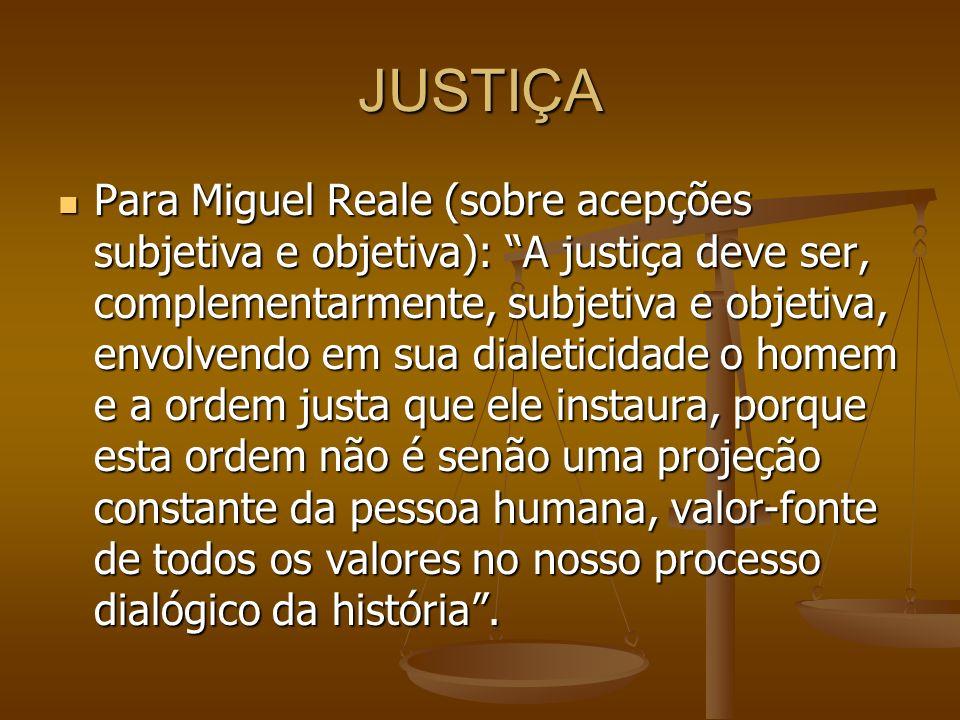 JUSTIÇA Para Miguel Reale (sobre acepções subjetiva e objetiva): A justiça deve ser, complementarmente, subjetiva e objetiva, envolvendo em sua dialet