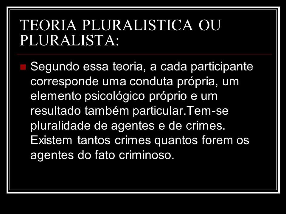 TEORIA PLURALISTICA OU PLURALISTA: Segundo essa teoria, a cada participante corresponde uma conduta própria, um elemento psicológico próprio e um resu