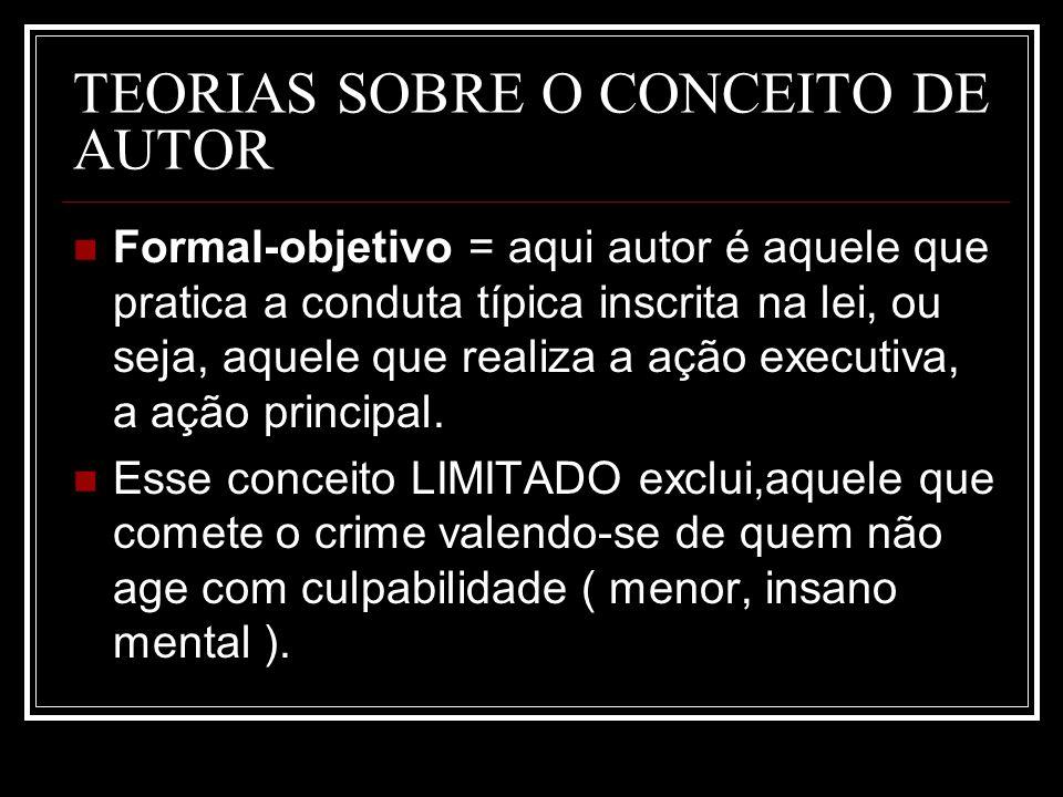 TEORIAS SOBRE O CONCEITO DE AUTOR Formal-objetivo = aqui autor é aquele que pratica a conduta típica inscrita na lei, ou seja, aquele que realiza a aç
