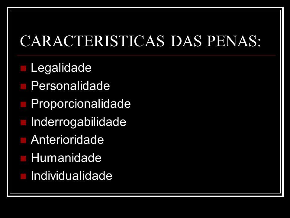CARACTERISTICAS DAS PENAS: Legalidade Personalidade Proporcionalidade Inderrogabilidade Anterioridade Humanidade Individualidade